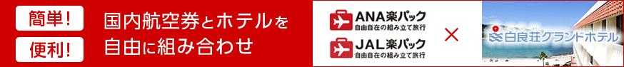 国内航空券とホテルを自由に組み合わせ 自由自在の組み立て旅行 ANA楽パック JAL楽パック 白良荘グランドホテル